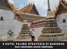 3 Pilihan Hotel Paling Strategis di Bangkok Biar Liburanmu Makin Sempurna